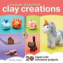 Kawaii Polymer Clay Creations: 20 Super-Cute Miniature Projects by [Chen, Emily]