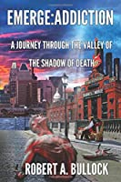 Emerge: Addiction: A Journey Through The Valley of the Shadow of Death