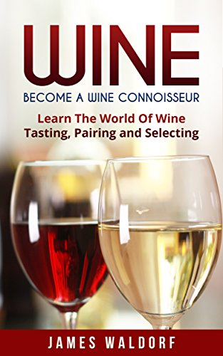 Wine: Become A Wine Connoisseur – Learn The World Of Wine Tasting, Pairing and Selecting (Wine Mastery, Wine Expert) (English Edition)