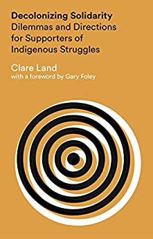 Decolonizing Solidarity: Dilemmas and Directions for Supporters of Indigenous Struggles by [Land, Clare]