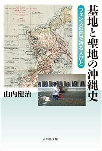 基地と聖地の沖縄史: フェンスの内で祈る人びと / 山内 健治
