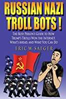 Russian Nazi Troll Bots!: The Clueless Person's Guide to Trump's Trolls, How They Won the Internet So Easily, and What to Do about It