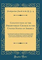 Constitution of the Presbyterian Church in the United States of America: Containing the Confession of Faith, the Catechisms, and the Directory for the Worship of God; Together with the Plan of Government and Discipline as Amended and Ratified by the Gener