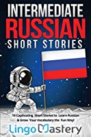 Intermediate Russian Short Stories: 10 Captivating Short Stories to Learn Russian & Grow Your Vocabulary the Fun Way! (Intermediate Russian Stories)