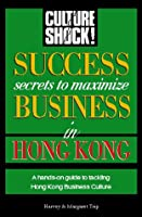 Success Secrets to Maximize Business in Hong Kong (CULTURE SHOCK! SUCCESS SECRETS TO MAXIMIZE BUSINESS)