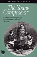 The Young Composers: Composition's Beginnings in Nineteenth-Century Schools (Studies in Writing and Rhetoric)