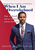 When I Am Overwhelmed: How to Handle Life at Its Most Intense Moments