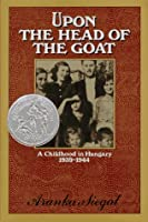 Upon the Head of the Goat: A Childhood in Hungary, 1939-1944