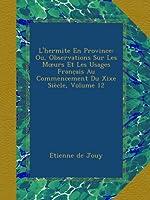 L'hermite En Province: Ou, Observations Sur Les Mœurs Et Les Usages Franc̜ais Au Commencement Du Xixe Siècle, Volume 12