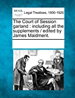 The Court of Session Garland: Including All the Supplements / Edited by James Maidment.