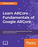 Learn ARCore - Fundamentals of Google ARCore: Create next generation Augmented Reality and Mixed Reality apps with ARCore