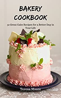 Bakery Cookbook: 50 Great Cake Recipes for a Better Day in Your Life (Healthy Food Book 18) by [ Moore, Teresa ]