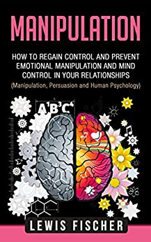Manipulation: How to Regain Control and Prevent Emotional Manipulation and Mind Control in Your Relationships (Manipulation, Influence and Human Psychology) by [Fischer, Lewis]