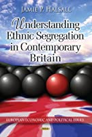 Understanding Ethnic Segregation in Contemporary Britain (European Economic and Political Issues)