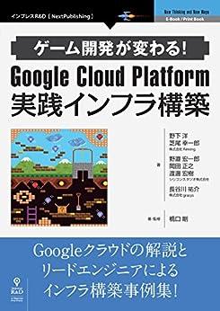 [野下 洋, 芝尾 幸一郎, シリコンスタジオ株式会社, 長谷川 祐介]のゲーム開発が変わる!Google Cloud Platform 実践インフラ構築 (NextPublishing)
