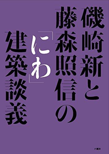 磯崎新と藤森照信の「にわ」建築談議