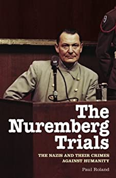 The Nuremberg Trials: The Nazis and Their Crimes Against Humanity by [Roland, Paul]