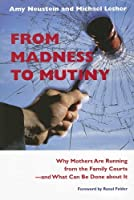 From Madness to Mutiny: Why Mothers Are Running from the Family Courts -- And What Can Be Done About It (Northeastern Series on Gender, Crime, and Law)