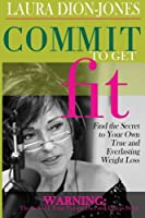 Commit to Get Fit: Find the Secret to Your Own True and Everlasting Weight Loss