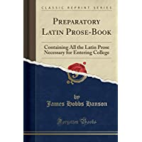 Preparatory Latin Prose-Book: Containing All the Latin Prose Necessary for Entering College (Classic Reprint)