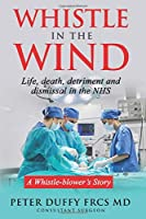 Whistle in the Wind: Life, death, detriment and dismissal in the NHS.  A whistleblower's story