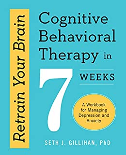 Retrain Your Brain: Cognitive Behavioral Therapy in 7 Weeks: A Workbook for Managing Depression and Anxiety by [Gillihan PhD, Seth J.]