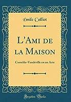 L'Ami de la Maison: Comédie-Vaudeville En Un Acte (Classic Reprint)