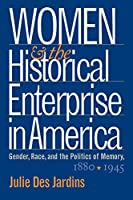 Women and the Historical Enterprise in America: Gender, Race, and the Politics of Memory, 1880-1945 (Gender and American Culture)