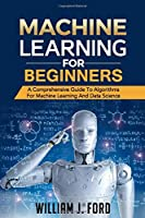 MACHINE LEARNING FOR BEGINNERS: A Comprehensive Guide To Algorithms For Machine Learning And Data Science