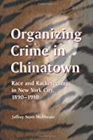 Organizing Crime in Chinatown: Race and Racketeering in New York City, 1980-1910
