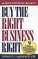 BUY THE RIGHT BUSINESS RIGHT: 9 UNIQUE STRATEGIES MAKE IT EASY AND AFFORDABLE