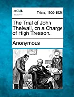 The Trial of John Thelwall, on a Charge of High Treason.