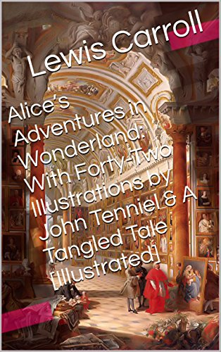Download Alice's Adventures in Wonderland: With Forty-Two Illustrations by John Tenniel & A Tangled Tale B006GHVAPU