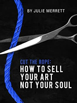 Cut The Rope: How To Sell Your Art Not Your Soul (English Edition)