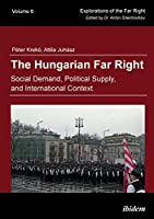 The Hungarian Far Right: Social Demand, Political Supply, and International Context (Explorations of the Far Right)