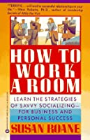 How to Work a Room: Learn the Strategies of Savvy Socializing - For Business and Personal Success