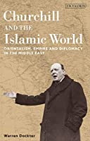 Churchill and the Islamic World: Orientalism, Empire and Diplomacy in the Middle East (International Library of Twentieth Century History)