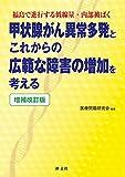 増補改訂版 甲状腺がん異常多発とこれからの広範な障害の増加を考える: 福島で進行する低線量・内部被ばく