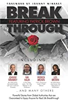 Break Through Featuring Patrick Brown: Powerful Stories from Global Authorities that are Guaranteed to Equip Anyone for Real Life Breakthrough