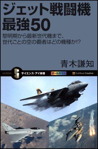 ジェット戦闘機 最強50 黎明期から最新世代機まで、世代ごとの空の覇者はどの機種か!? (サイエンス・アイ新書)