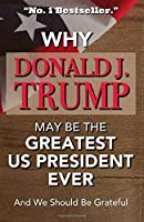 Why Donald J Trump May Be The Greatest US President Ever And We Should Be Grateful -No. 1 Bestseller: Hilarious Gag Gift - A Blank Book Which Can Be Used For Anything But Reading - Perfect For Anti-Trump Friends And Family