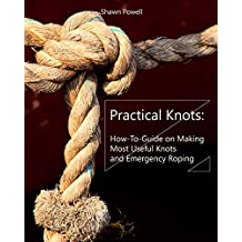 Practical Knots: How-To-Guide on Making Most Useful Knots and Emergency Roping