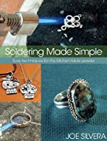 Soldering Made Simple: Easy techniques for the kitchen-table jeweler by Joe Silvera(2010-12-01)
