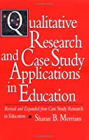 Qualitative Research and Case Study Applications in Education: Revised and Expanded from Case Study Research in Education (Jossey Bass Education Series)