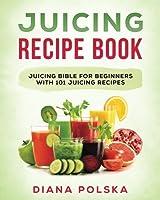 Juicing Recipe Book: Juicing Bible for Beginners With 101 Juicing Recipes (Juicing Books)