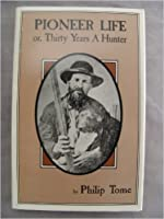 Pioneer Life, Or, Thirty Years a Hunter: Being Scenes and Adventures in the Life of Philip Tome, Fifteen Years Interpreter for Cornplanter and Gov.