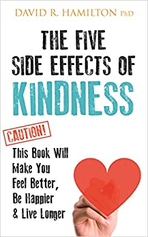 The Five Side-effects of Kindness: This Book Will Make You Feel Better, Be Happier & Live Longer by [Hamilton PhD, David R.]