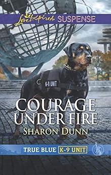 Courage Under Fire (True Blue K-9 Unit) by [Dunn, Sharon]