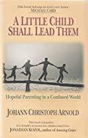 A Little Child Shall Lead Them: Hopeful Parenting in a Confused World