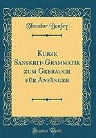 Kurze Sanskrit-Grammatik Zum Gebrauch Fuer Anfaenger (Classic Reprint)